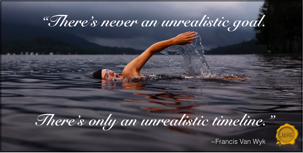 There's never and unrealistic goal. There's only an unrealistic timeline. ~Francis Van Wyk
